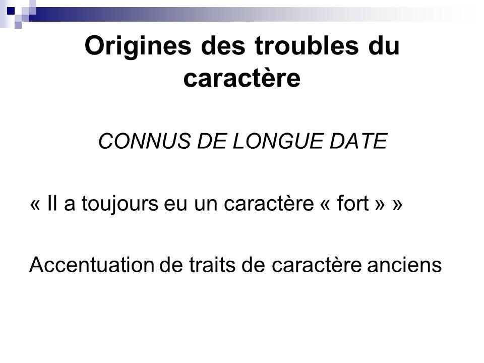 Origines des troubles du caractère CONNUS DE LONGUE DATE « Il a toujours eu un caractère « fort » » Accentuation de traits de caractère anciens