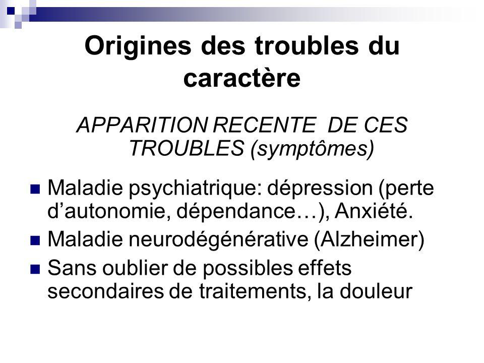 Origines des troubles du caractère APPARITION RECENTE DE CES TROUBLES (symptômes) Maladie psychiatrique: dépression (perte d'autonomie, dépendance…), Anxiété.