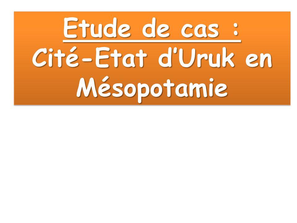Etude de cas : Cité-Etat d'Uruk en Mésopotamie Etude de cas : Cité-Etat d'Uruk en Mésopotamie