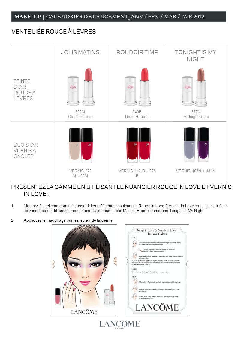 MAKE-UP | CALENDRIER DE LANCEMENT JANV / FÉV / MAR / AVR 2012 VENTE LIÉE ROUGE À LÈVRES BOUDOIR TIMETONIGHT IS MY NIGHT JOLIS MATINS TEINTE STAR ROUGE À LÈVRES DUO STAR VERNIS À ONGLES 322M Corail in Love 340B Rose Boudoir 377N Midnight Rose VERNIS 407N + 441NVERNIS 220 M+105M VERNIS 112 B + 375 B PRÉSENTEZ LA GAMME EN UTILISANT LE NUANCIER ROUGE IN LOVE ET VERNIS IN LOVE : 1.Montrez à la cliente comment assortir les différentes couleurs de Rouge in Love à Vernis in Love en utilisant la fiche look inspirée de différents moments de la journée : Jolis Matins, Boudoir Time and Tonight is My Night 2.Appliquez le maquillage sur les lèvres de la cliente