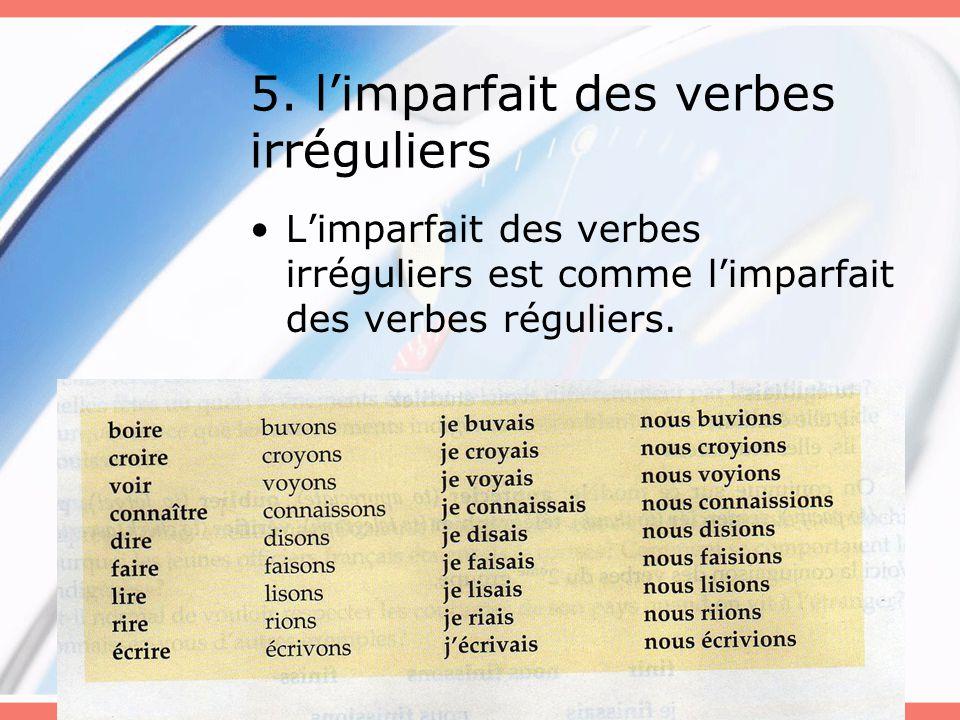 5. l'imparfait des verbes irréguliers L'imparfait des verbes irréguliers est comme l'imparfait des verbes réguliers.