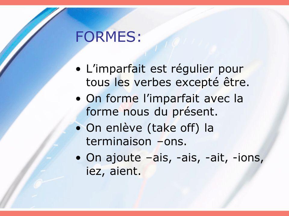 FORMES: L'imparfait est régulier pour tous les verbes excepté être. On forme l'imparfait avec la forme nous du présent. On enlève (take off) la termin