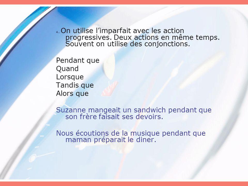 4.. On utilise l'imparfait avec les action progressives. Deux actions en même temps. Souvent on utilise des conjonctions. Pendant que Quand Lorsque Ta