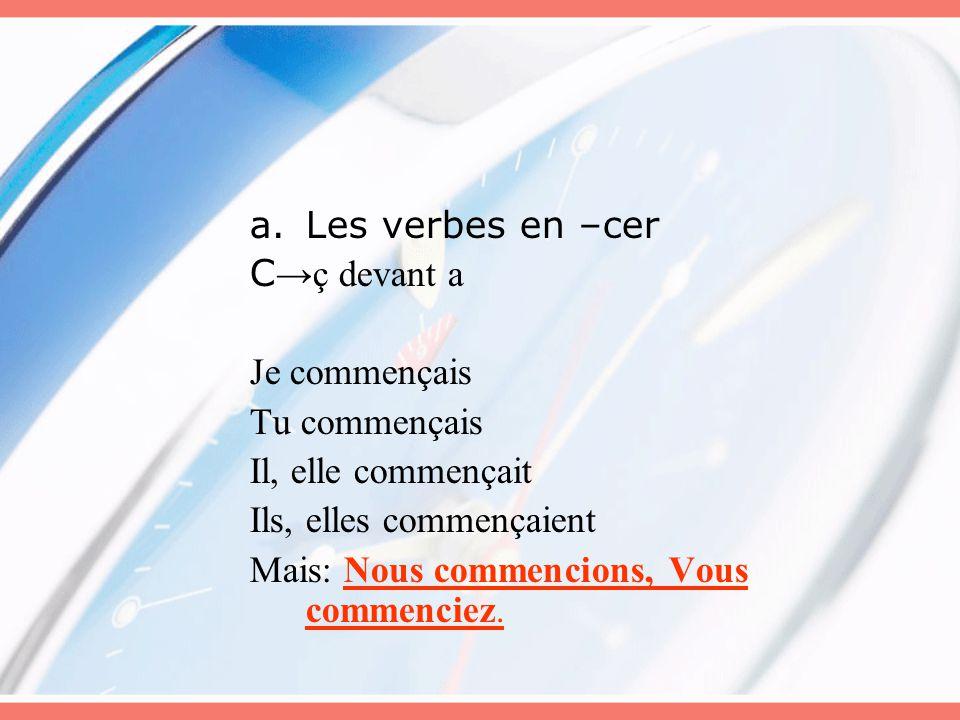 a.Les verbes en –cer C →ç devant a Je commençais Tu commençais Il, elle commençait Ils, elles commençaient Mais: Nous commencions, Vous commenciez.