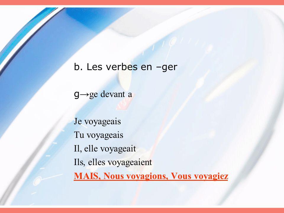 b. Les verbes en –ger g →ge devant a Je voyageais Tu voyageais Il, elle voyageait Ils, elles voyageaient MAIS, Nous voyagions, Vous voyagiez