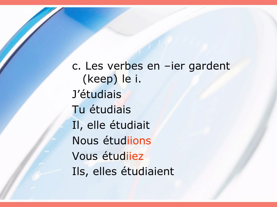 c. Les verbes en –ier gardent (keep) le i. J'étudiais Tu étudiais Il, elle étudiait Nous étudiions Vous étudiiez Ils, elles étudiaient