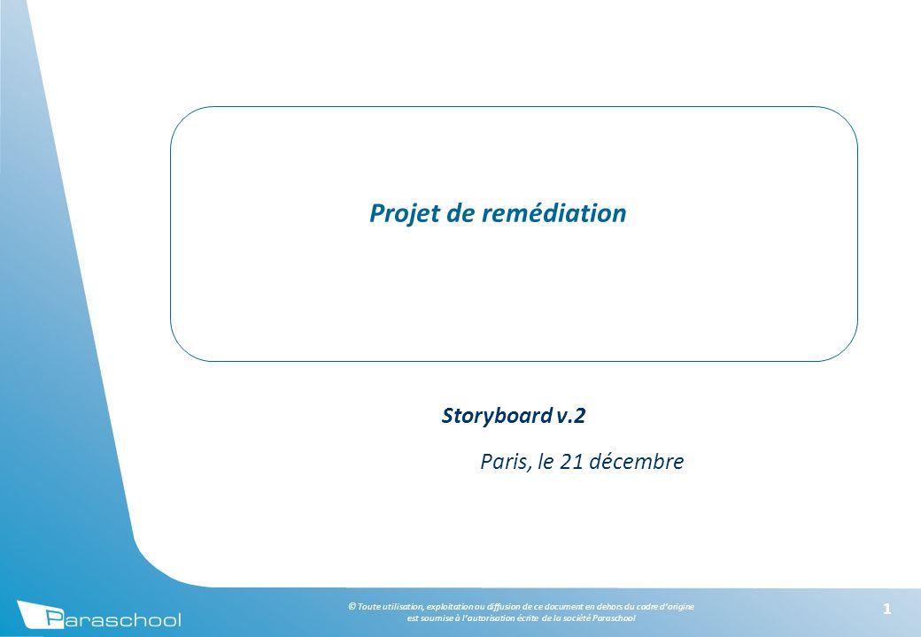 © Toute utilisation, exploitation ou diffusion de ce document en dehors du cadre d'origine est soumise à l'autorisation écrite de la société Paraschool 11 Projet de remédiation Storyboard v.2 Paris, le 21 décembre