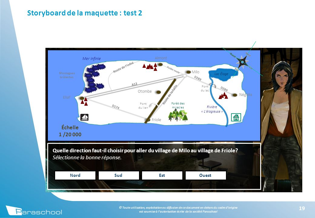 © Toute utilisation, exploitation ou diffusion de ce document en dehors du cadre d'origine est soumise à l'autorisation écrite de la société Paraschool Storyboard de la maquette : test 2 19 Quelle direction faut-il choisir pour aller du village de Milo au village de Friole.