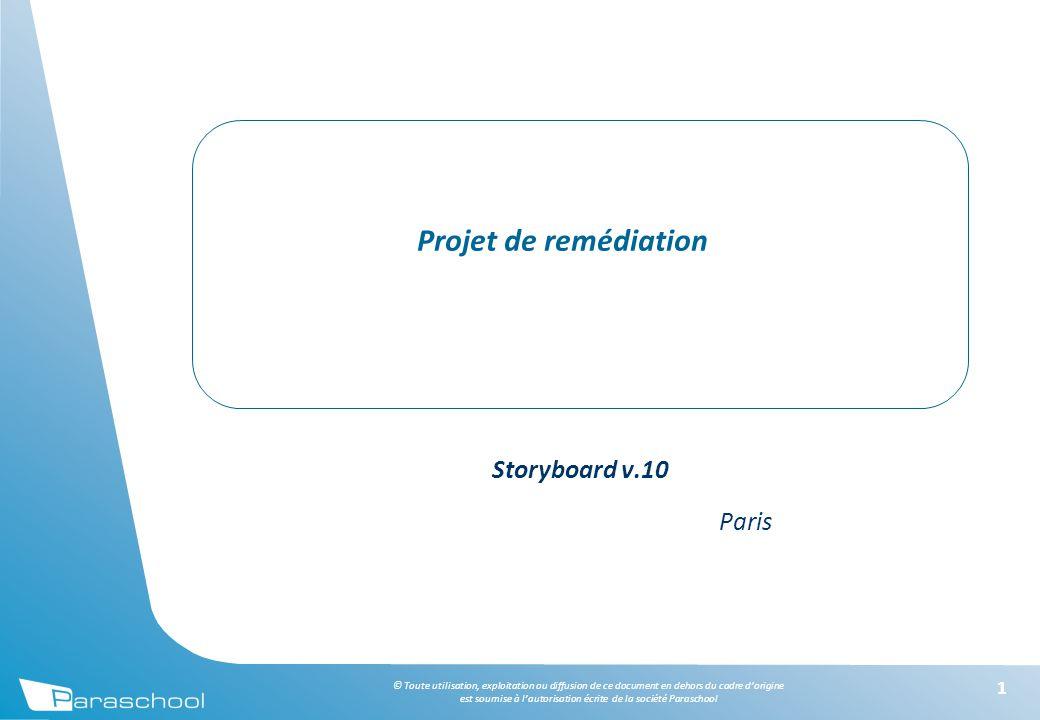 © Toute utilisation, exploitation ou diffusion de ce document en dehors du cadre d'origine est soumise à l'autorisation écrite de la société Paraschool 11 Projet de remédiation Storyboard v.10 Paris