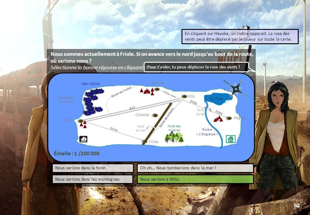 © Toute utilisation, exploitation ou diffusion de ce document en dehors du cadre d'origine est soumise à l'autorisation écrite de la société Paraschool 62 Négolia Friole Mer infinie Lac Éloge Rivière « L'élogieuse » A12 D174 D289 Route de la faille Route de l'infini Petite route LABORATOIRE Pont du lien Pont du lac Forêt des miracles Almont Eliaf Otombe PORT Lac Éloge D289 Milo Montagnes brûlantes Échelle : 1 /200 000 Nous sommes actuellement à Friole.