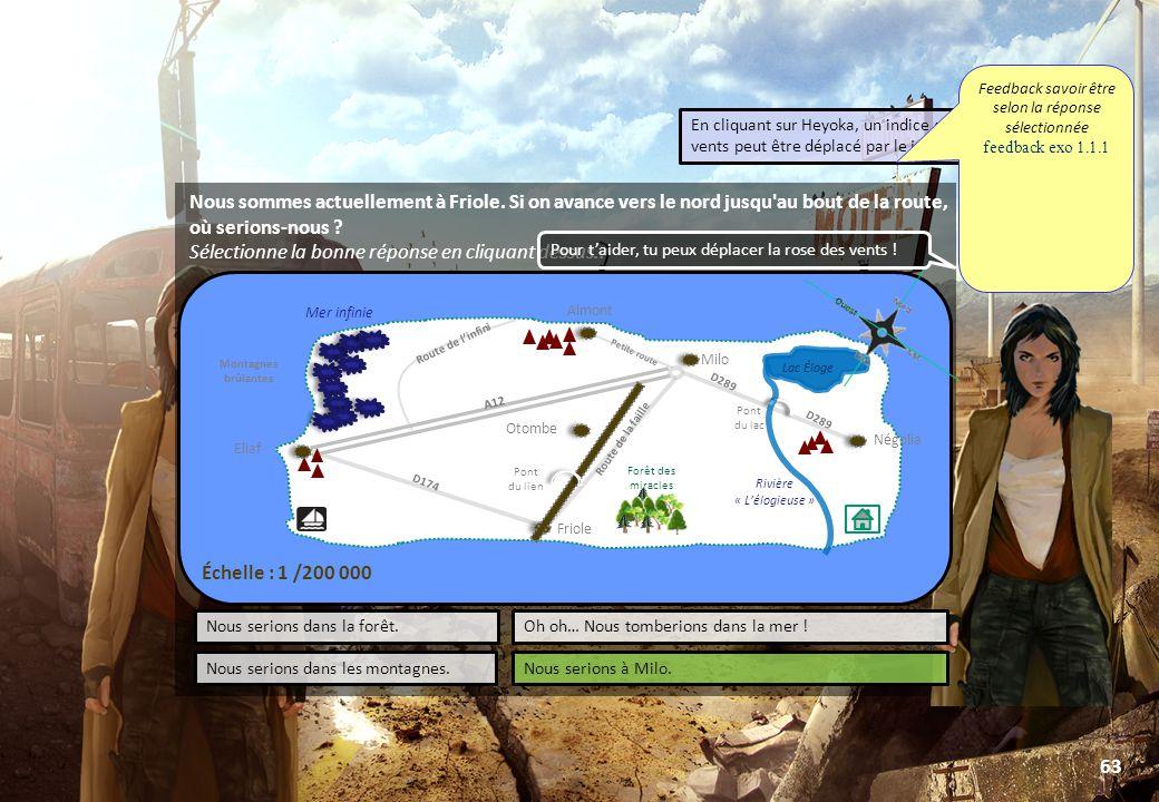 © Toute utilisation, exploitation ou diffusion de ce document en dehors du cadre d'origine est soumise à l'autorisation écrite de la société Paraschool 63 Négolia Friole Mer infinie Lac Éloge Rivière « L'élogieuse » A12 D174 D289 Route de la faille Route de l'infini Petite route LABORATOIRE Pont du lien Pont du lac Forêt des miracles Almont Eliaf Otombe PORT Lac Éloge D289 Milo Montagnes brûlantes Échelle : 1 /200 000 Nous sommes actuellement à Friole.