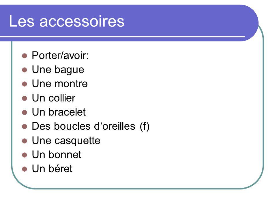Les accessoires Porter/avoir: Une bague Une montre Un collier Un bracelet Des boucles d'oreilles (f) Une casquette Un bonnet Un béret
