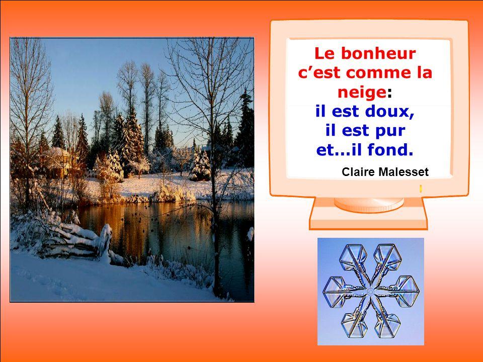 .. Le bonheur c'est comme la neige: il est doux, il est pur et…il fond. Claire Malesset
