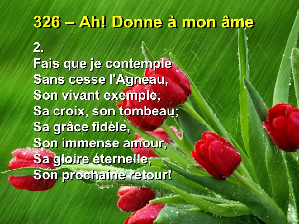 326 – Ah! Donne à mon âme 2. Fais que je contemple Sans cesse l'Agneau, Son vivant exemple, Sa croix, son tombeau; Sa grâce fidèle, Son immense amour,