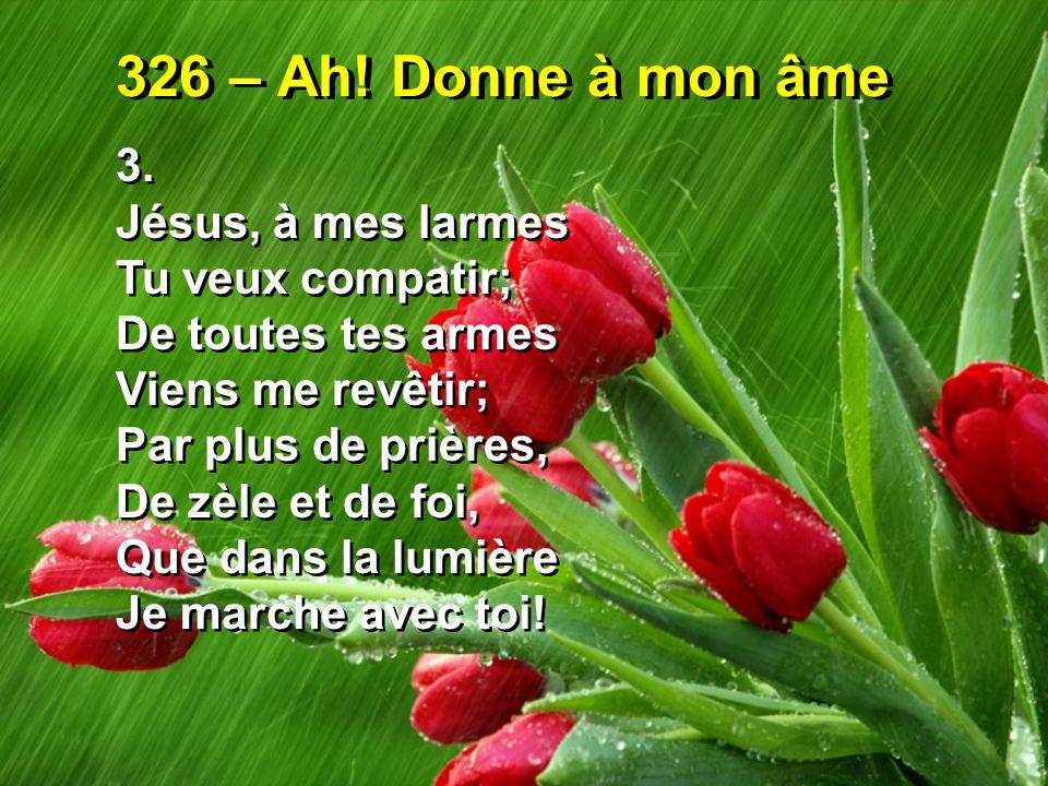 326 – Ah! Donne à mon âme 3. Jésus, à mes larmes Tu veux compatir; De toutes tes armes Viens me revêtir; Par plus de prières, De zèle et de foi, Que d