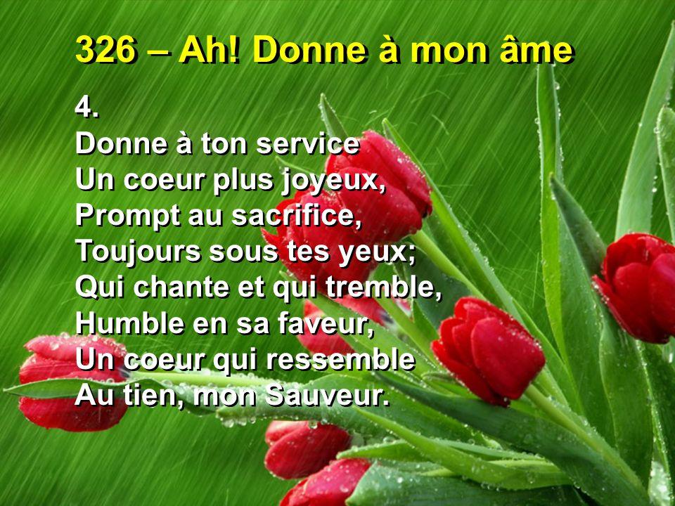 326 – Ah! Donne à mon âme 4. Donne à ton service Un coeur plus joyeux, Prompt au sacrifice, Toujours sous tes yeux; Qui chante et qui tremble, Humble