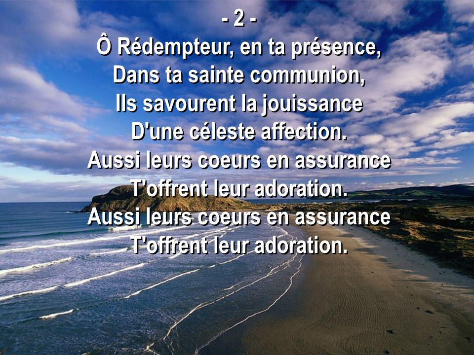- 2 - Ô Rédempteur, en ta présence, Dans ta sainte communion, Ils savourent la jouissance D une céleste affection.
