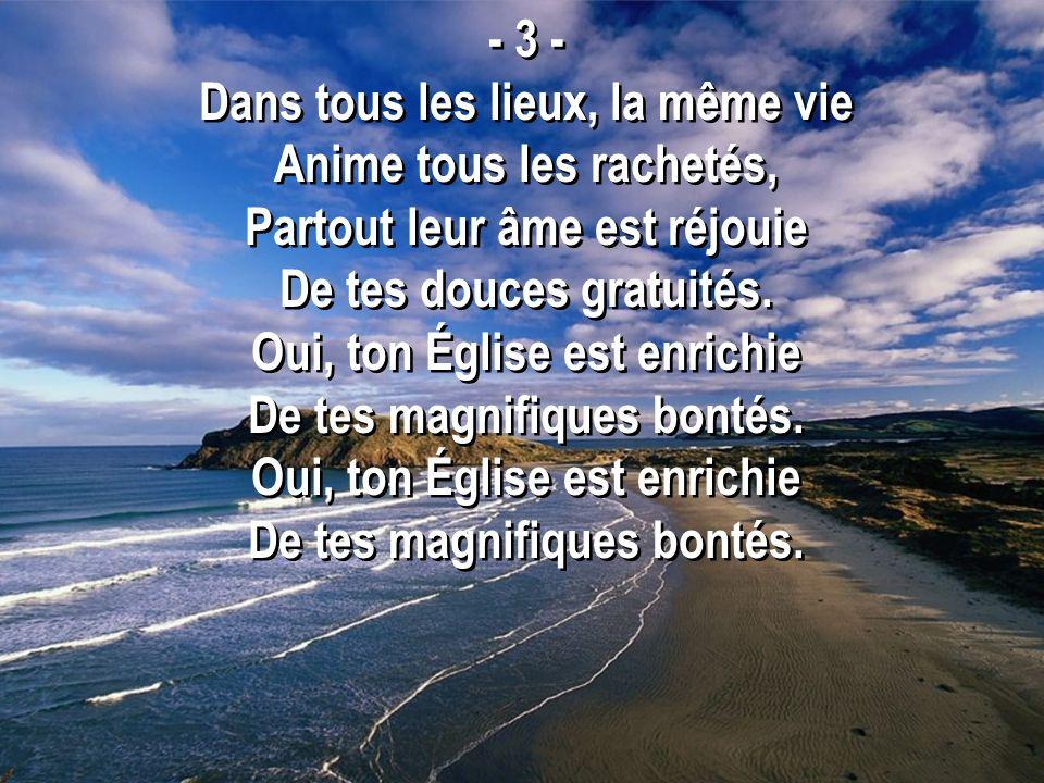 - 3 - Dans tous les lieux, la même vie Anime tous les rachetés, Partout leur âme est réjouie De tes douces gratuités.