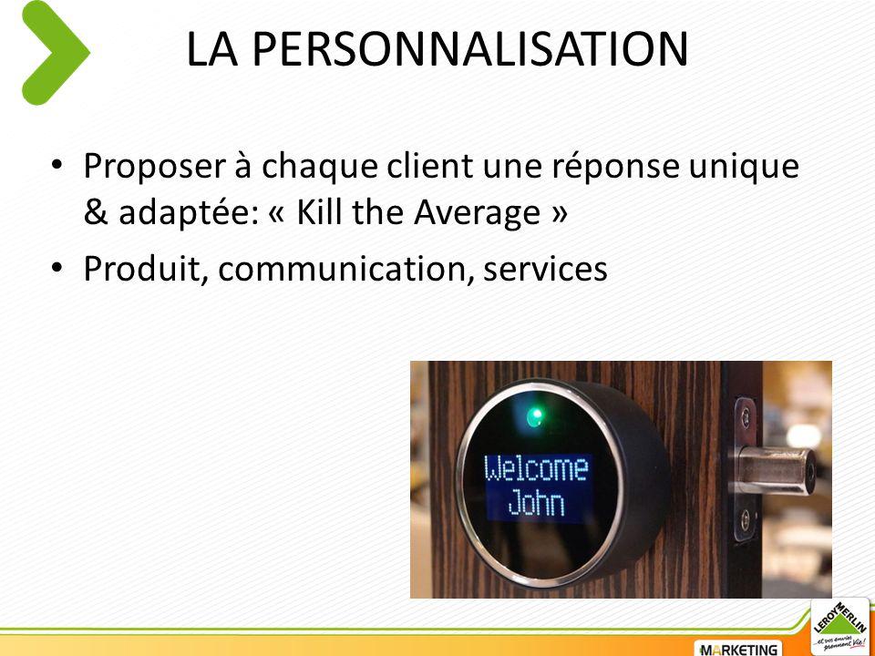 LA PERSONNALISATION Proposer à chaque client une réponse unique & adaptée: « Kill the Average » Produit, communication, services