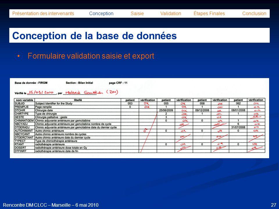 27Rencontre DM CLCC – Marseille – 6 mai 2010 Formulaire validation saisie et export Présentation des intervenants Conception Saisie Validation Étapes
