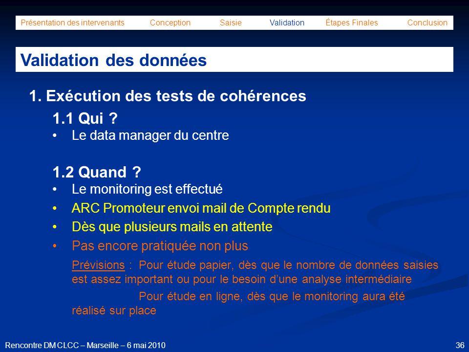 36Rencontre DM CLCC – Marseille – 6 mai 2010 Présentation des intervenants Conception Saisie Validation Étapes Finales Conclusion Validation des donné