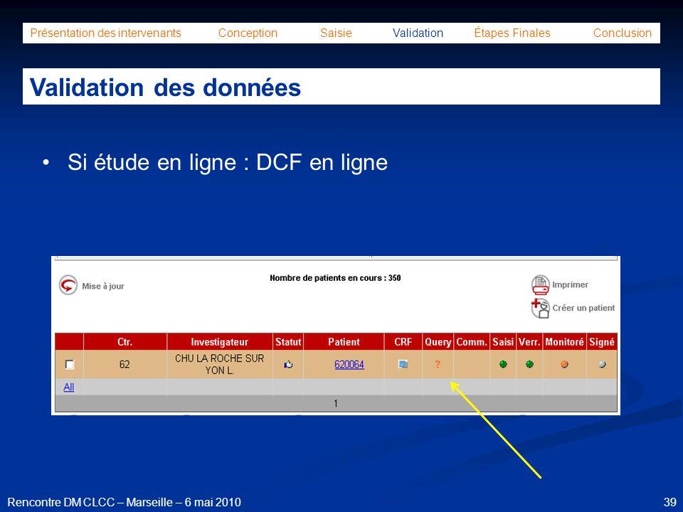 39Rencontre DM CLCC – Marseille – 6 mai 2010 Présentation des intervenants Conception Saisie Validation Étapes Finales Conclusion Validation des donné