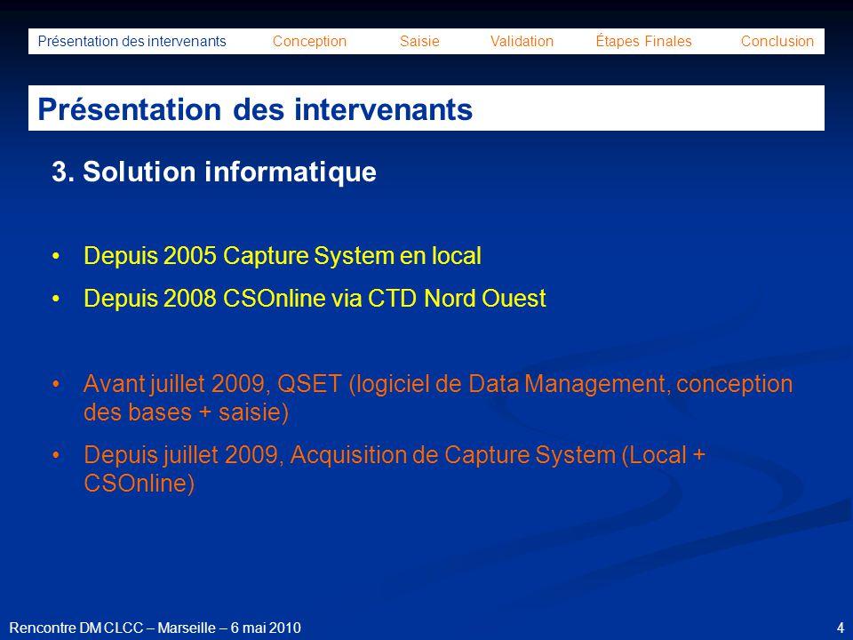 15Rencontre DM CLCC – Marseille – 6 mai 2010 Présentation des intervenants Conception Saisie Validation Étapes Finales Conclusion Conception de la base de données Création de l 'assemblage du cahier