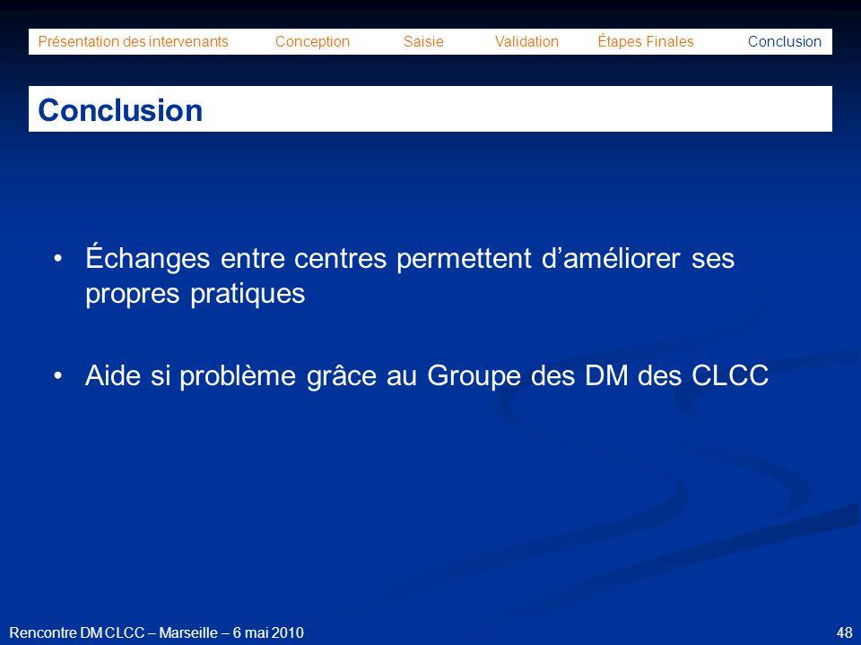 48Rencontre DM CLCC – Marseille – 6 mai 2010 Présentation des intervenants Conception Saisie Validation Étapes Finales Conclusion Conclusion Échanges