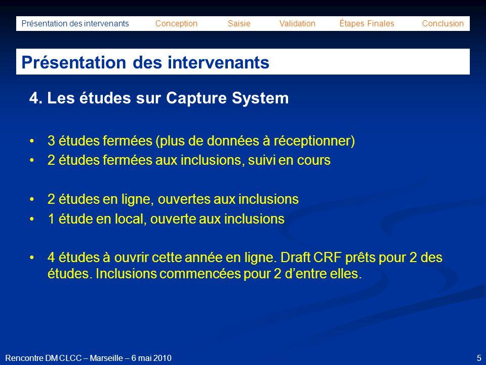 46Rencontre DM CLCC – Marseille – 6 mai 2010 Présentation des intervenants Conception Saisie Validation Étapes Finales Conclusion Étapes finales 4.