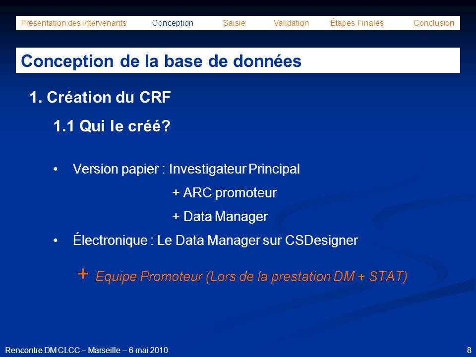 9Rencontre DM CLCC – Marseille – 6 mai 2010 Présentation des intervenants Conception Saisie Validation Étapes Finales Conclusion Conception de la base de données 1.2 Préparation du CRF électronique Annotation du CRF papier