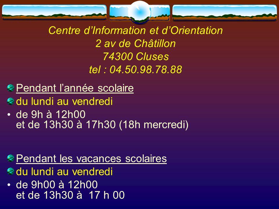 Centre d'Information et d'Orientation 2 av de Châtillon 74300 Cluses tel : 04.50.98.78.88 Pendant l'année scolaire du lundi au vendredi de 9h à 12h00 et de 13h30 à 17h30 (18h mercredi) Pendant les vacances scolaires du lundi au vendredi de 9h00 à 12h00 et de 13h30 à 17 h 00