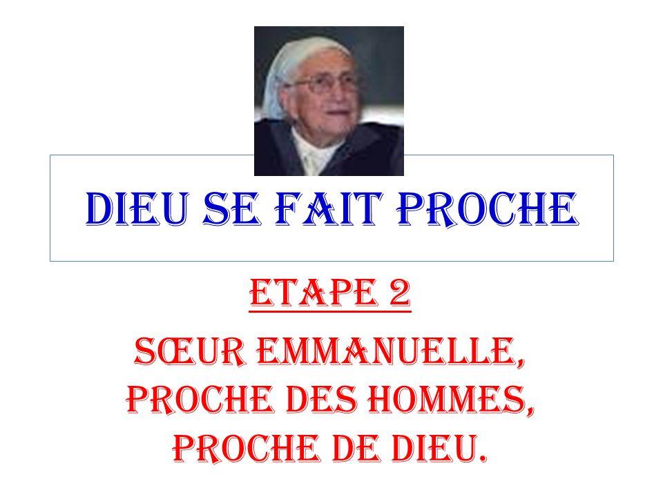 DIEU SE FAIT PROCHE ETAPE 2 SŒUR EMMANUELLE, PROCHE DES HOMMES, PROCHE DE DIEU.