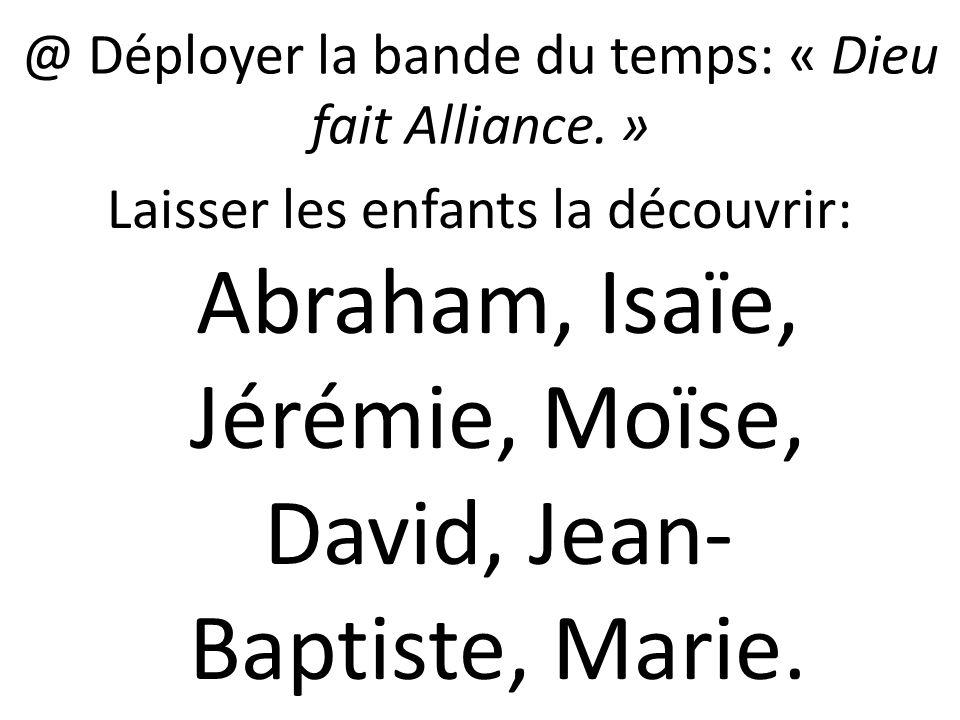 @ Déployer la bande du temps: « Dieu fait Alliance. » Laisser les enfants la découvrir: Abraham, Isaïe, Jérémie, Moïse, David, Jean- Baptiste, Marie.