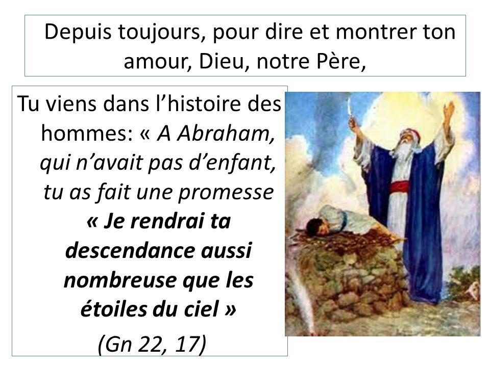 Depuis toujours, pour dire et montrer ton amour, Dieu, notre Père, Tu viens dans l'histoire des hommes: « A Abraham, qui n'avait pas d'enfant, tu as f