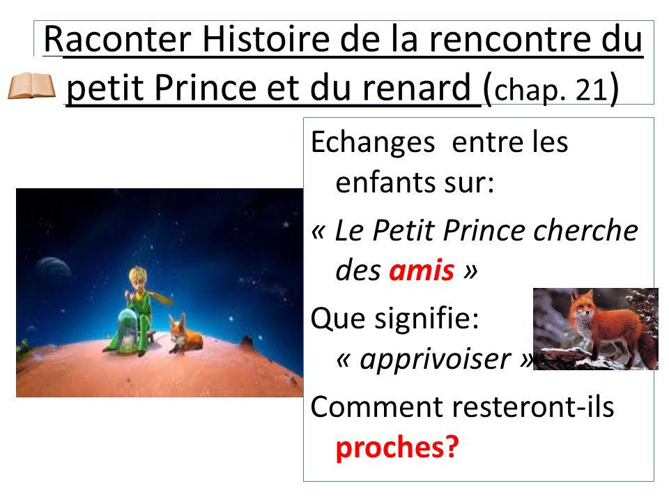 Raconter Histoire de la rencontre du petit Prince et du renard ( chap. 21 ) Echanges entre les enfants sur: « Le Petit Prince cherche des amis » Que s