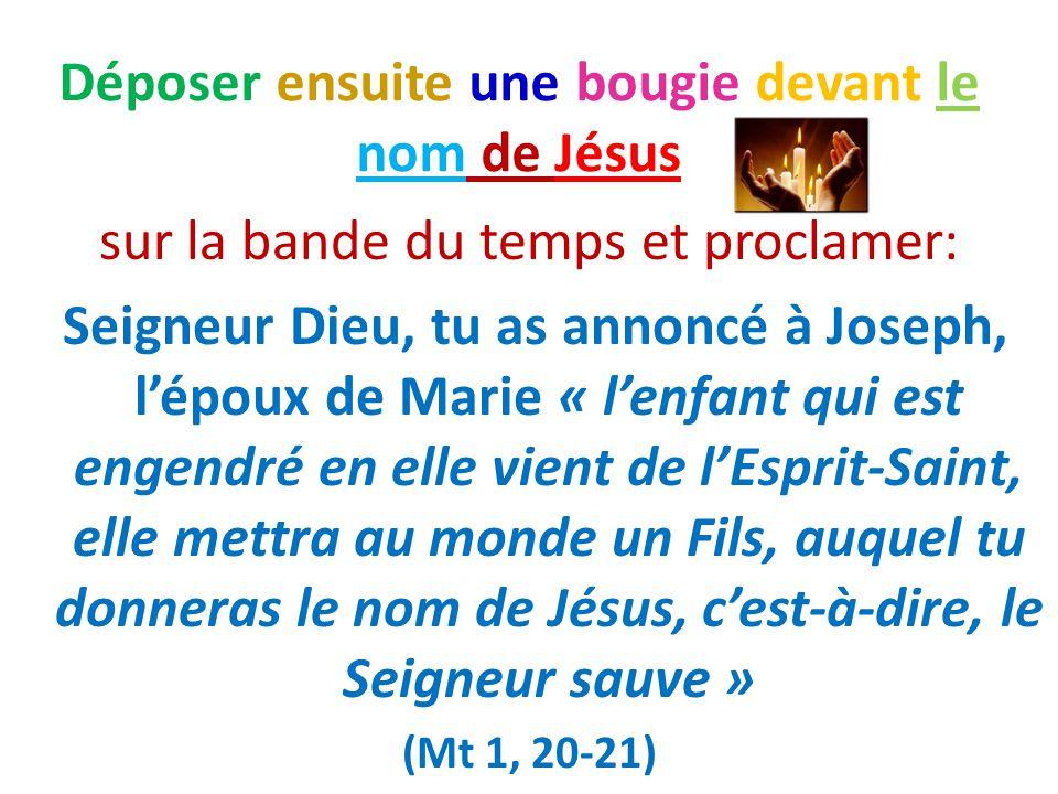 Déposer ensuite une bougie devant le nom de Jésus sur la bande du temps et proclamer: Seigneur Dieu, tu as annoncé à Joseph, l'époux de Marie « l'enfa