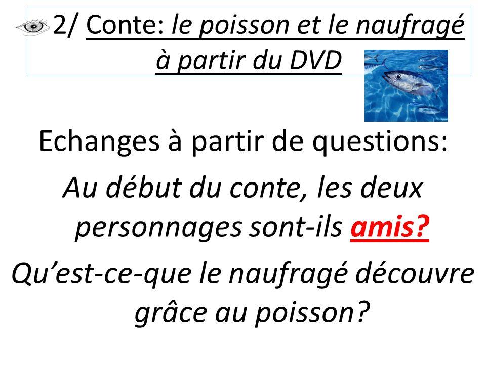 2/ Conte: le poisson et le naufragé à partir du DVD Echanges à partir de questions: Au début du conte, les deux personnages sont-ils amis? Qu'est-ce-q