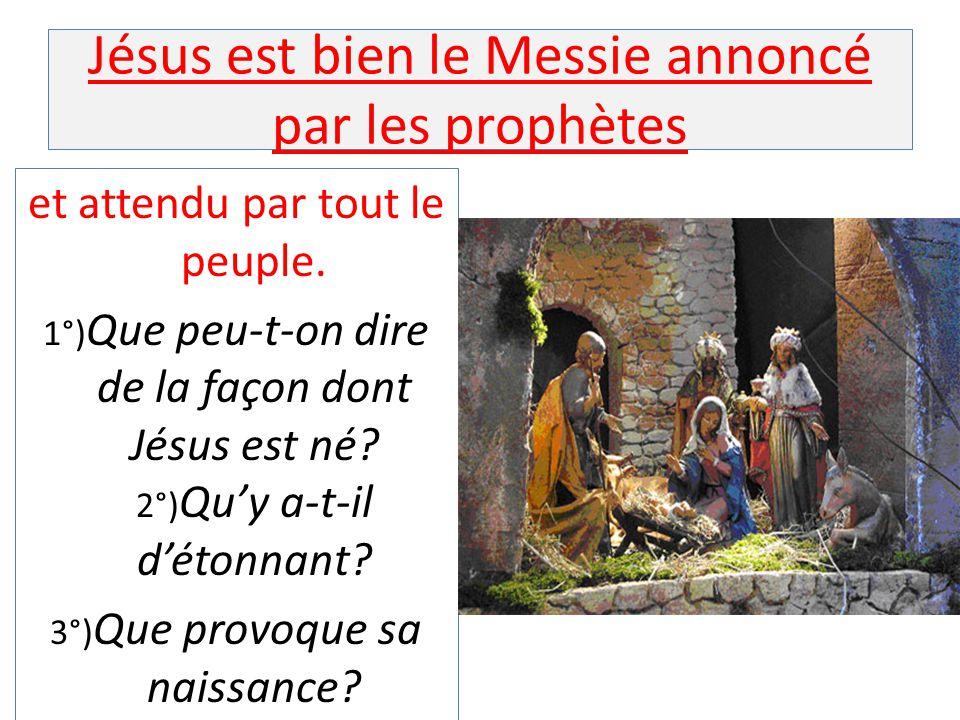 Jésus est bien le Messie annoncé par les prophètes et attendu par tout le peuple. 1°) Que peu-t-on dire de la façon dont Jésus est né? 2°) Qu'y a-t-il