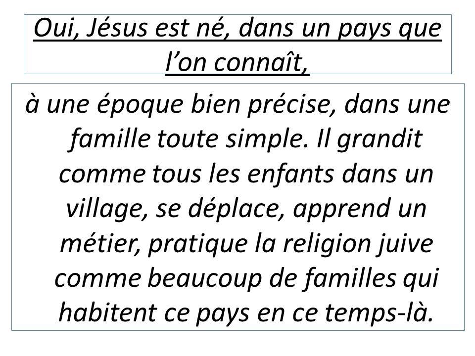 Oui, Jésus est né, dans un pays que l'on connaît, à une époque bien précise, dans une famille toute simple. Il grandit comme tous les enfants dans un
