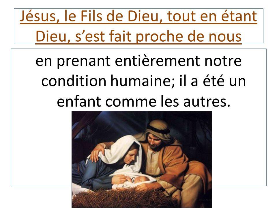 Jésus, le Fils de Dieu, tout en étant Dieu, s'est fait proche de nous en prenant entièrement notre condition humaine; il a été un enfant comme les aut