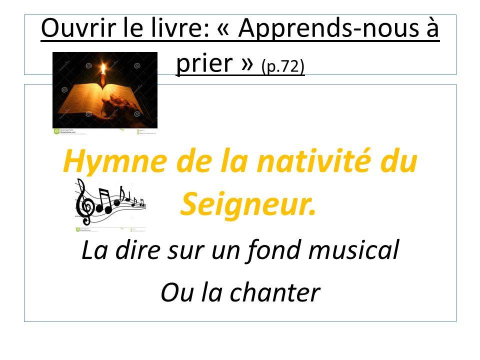Ouvrir le livre: « Apprends-nous à prier » (p.72) Hymne de la nativité du Seigneur. La dire sur un fond musical Ou la chanter