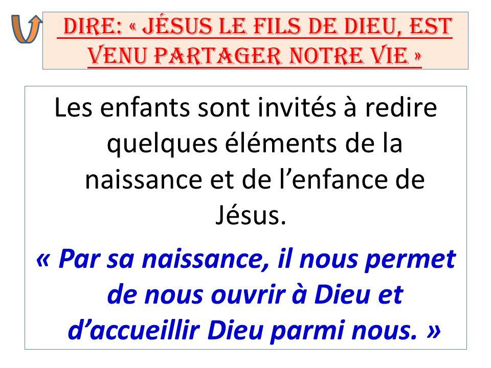 Dire: « Jésus le Fils de Dieu, est venu partager notre vie » Les enfants sont invités à redire quelques éléments de la naissance et de l'enfance de Jé