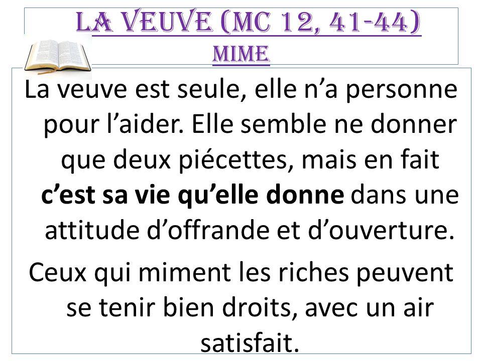 La veuve (Mc 12, 41-44) mime La veuve est seule, elle n'a personne pour l'aider. Elle semble ne donner que deux piécettes, mais en fait c'est sa vie q