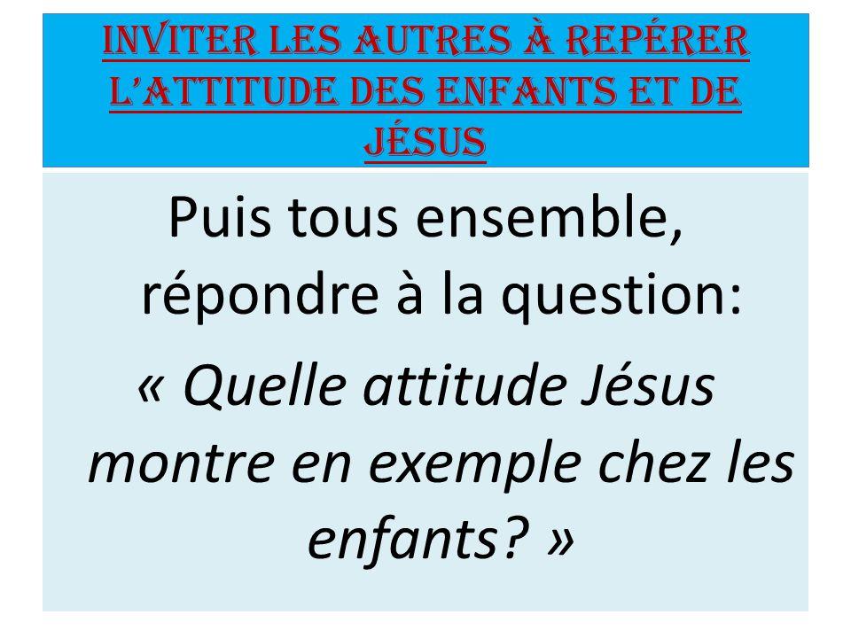 Inviter les autres à repérer l'attitude des enfants et de Jésus Puis tous ensemble, répondre à la question: « Quelle attitude Jésus montre en exemple