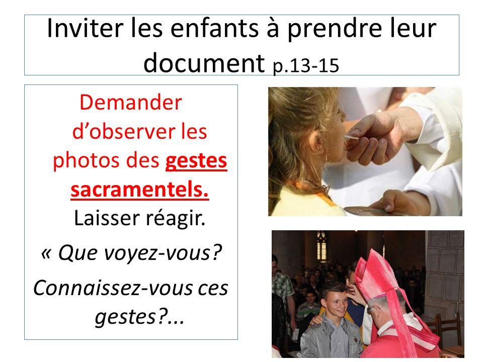 Inviter les enfants à prendre leur document p.13-15 Demander d'observer les photos des gestes sacramentels. Laisser réagir. « Que voyez-vous? Connaiss