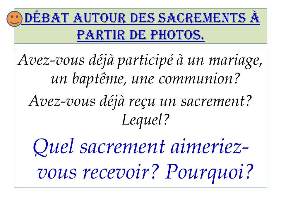 Débat autour des sacrements à partir de photos. Avez-vous déjà participé à un mariage, un baptême, une communion? Avez-vous déjà reçu un sacrement? Le