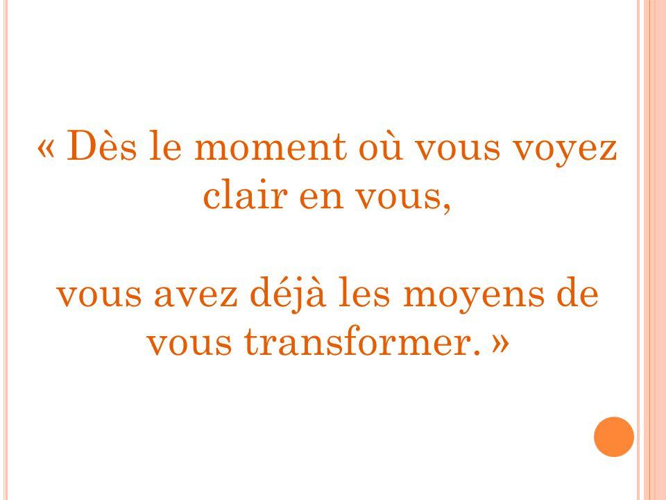 « Dès le moment où vous voyez clair en vous, vous avez déjà les moyens de vous transformer. »