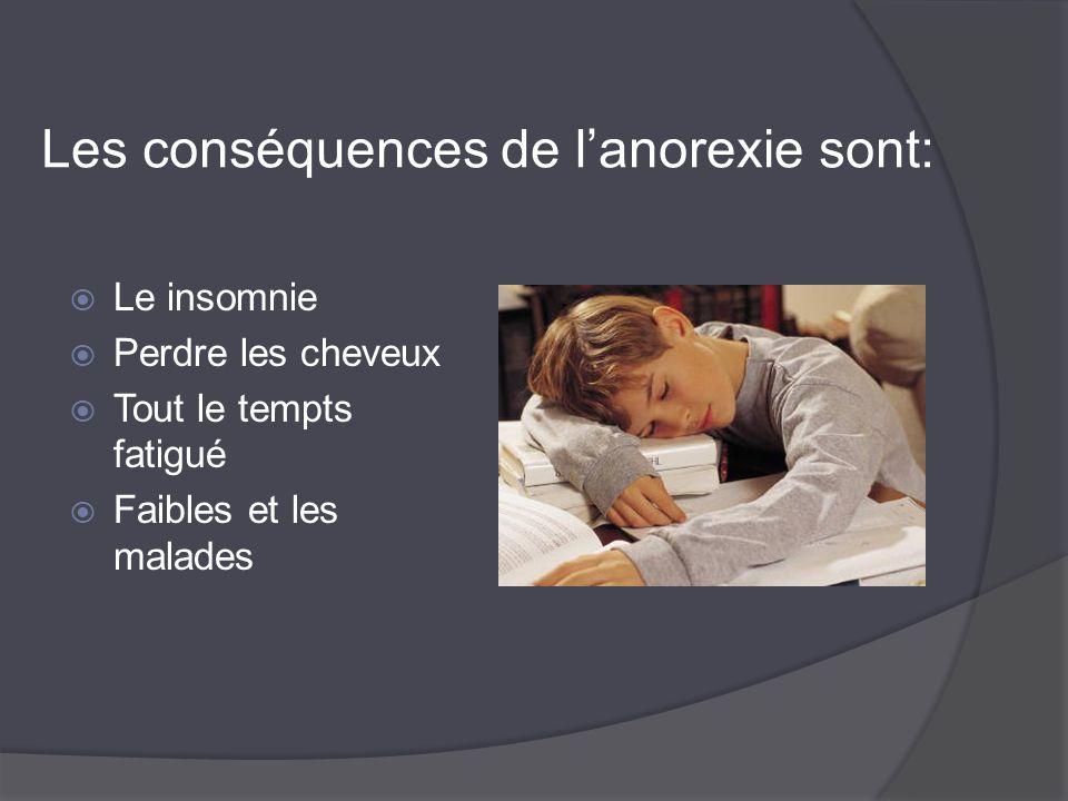 Les conséquences de l'anorexie sont:  Le insomnie  Perdre les cheveux  Tout le tempts fatigué  Faibles et les malades