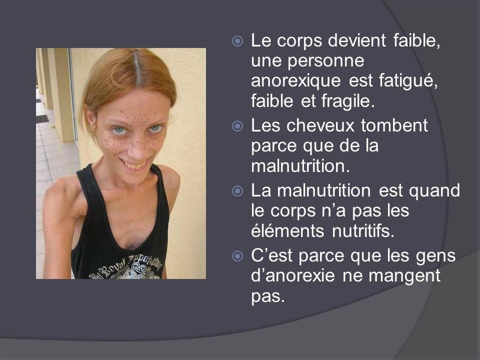  Le corps devient faible, une personne anorexique est fatigué, faible et fragile.  Les cheveux tombent parce que de la malnutrition.  La malnutriti