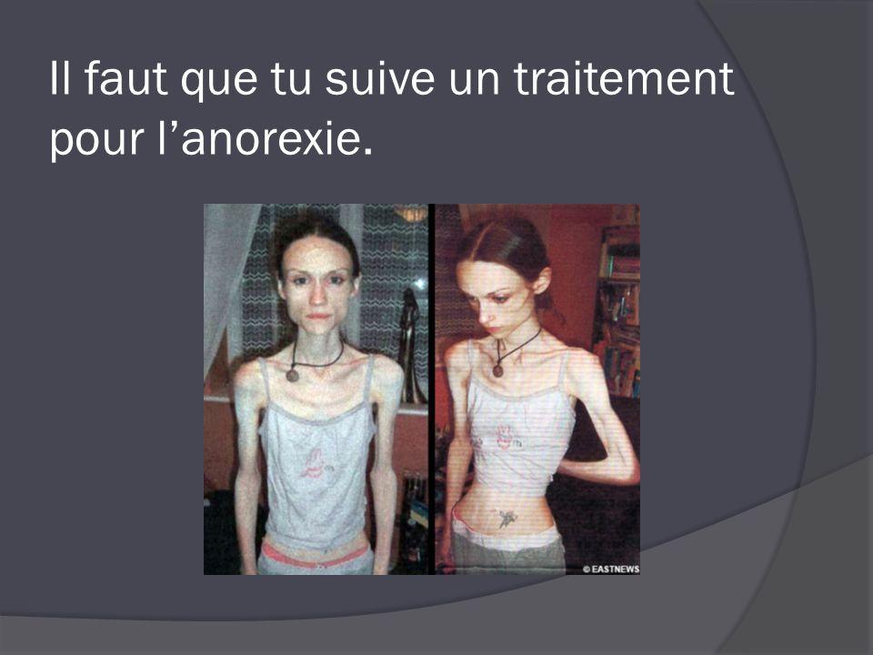 Il faut que tu suive un traitement pour l'anorexie.